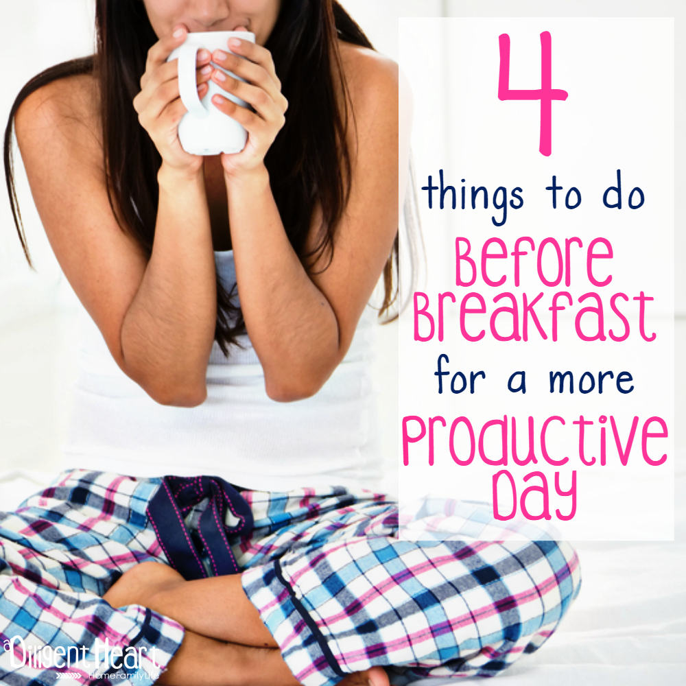4 things to do Before Breakfast for a more Productive Day I adiligentheart.com