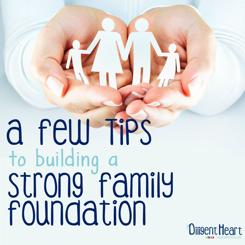 Looking for some tips to help you build a strong family foundation? I'm sharing a few of my personal tried-and-true tips! | adiligentheart.com