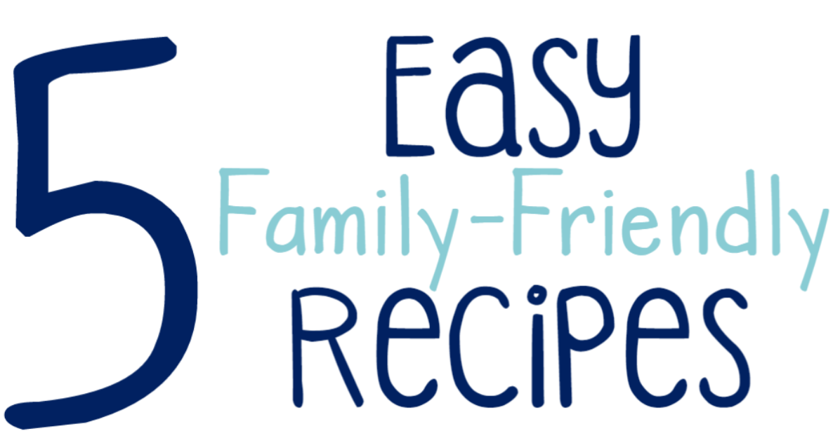5 Easy Family Friendly Recipes